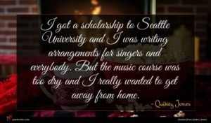 Quincy Jones quote : I got a scholarship ...