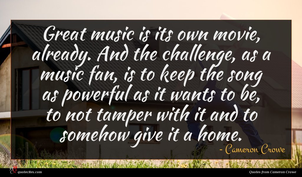 Great music is its own movie, already. And the challenge, as a music fan, is to keep the song as powerful as it wants to be, to not tamper with it and to somehow give it a home.