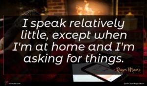 Roger Moore quote : I speak relatively little ...