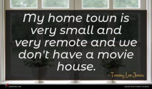 Tommy Lee Jones quote : My home town is ...