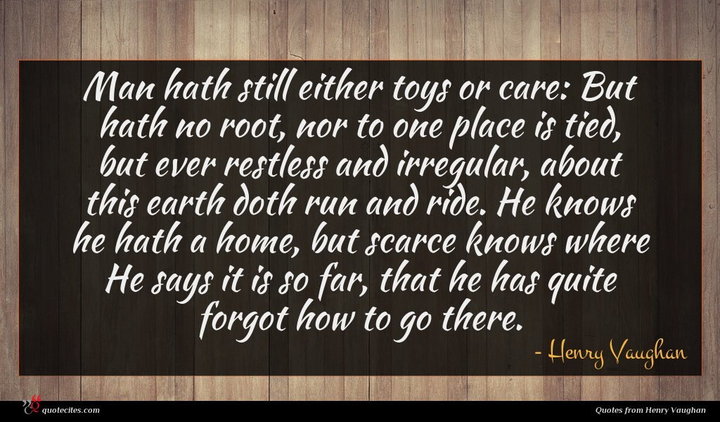 Man hath still either toys or care: But hath no root, nor to one place is tied, but ever restless and irregular, about this earth doth run and ride. He knows he hath a home, but scarce knows where He says it is so far, that he has quite forgot how to go there.