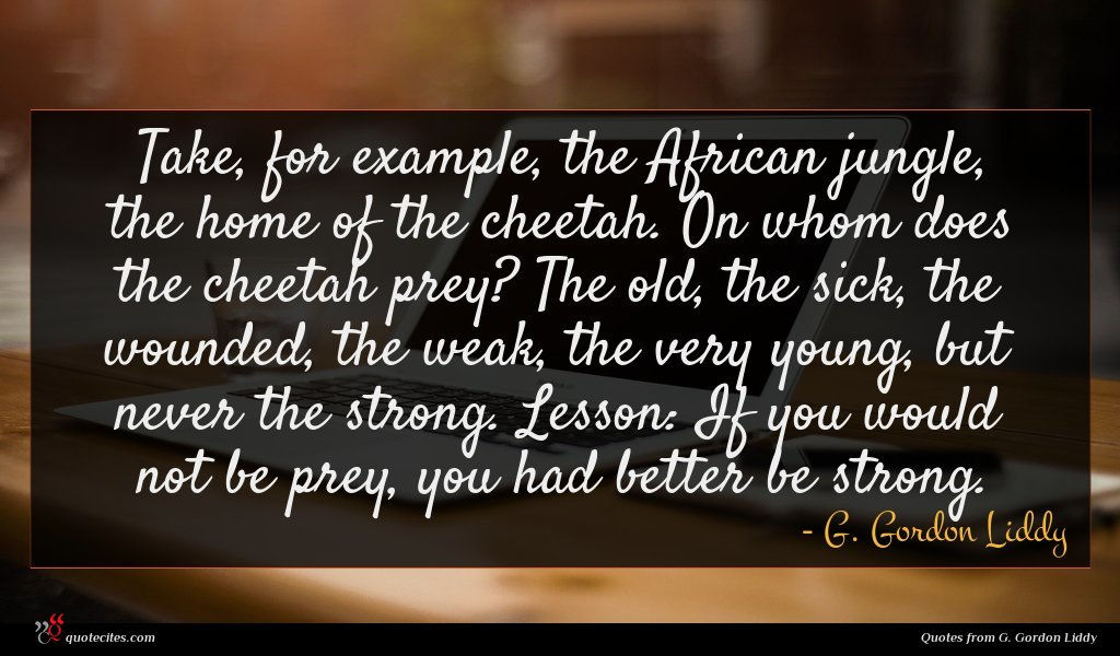 Take, for example, the African jungle, the home of the cheetah. On whom does the cheetah prey? The old, the sick, the wounded, the weak, the very young, but never the strong. Lesson: If you would not be prey, you had better be strong.