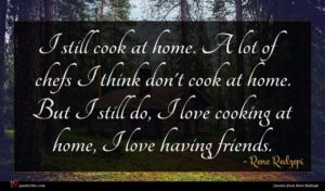 Rene Redzepi quote : I still cook at ...