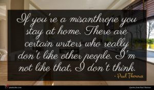 Paul Theroux quote : If you're a misanthrope ...