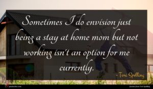 Tori Spelling quote : Sometimes I do envision ...