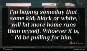 Hank Aaron quote : I'm hoping someday that ...
