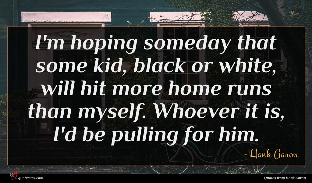 I'm hoping someday that some kid, black or white, will hit more home runs than myself. Whoever it is, I'd be pulling for him.