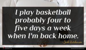 Josh Hutcherson quote : I play basketball probably ...