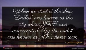 Larry Hagman quote : When we started the ...