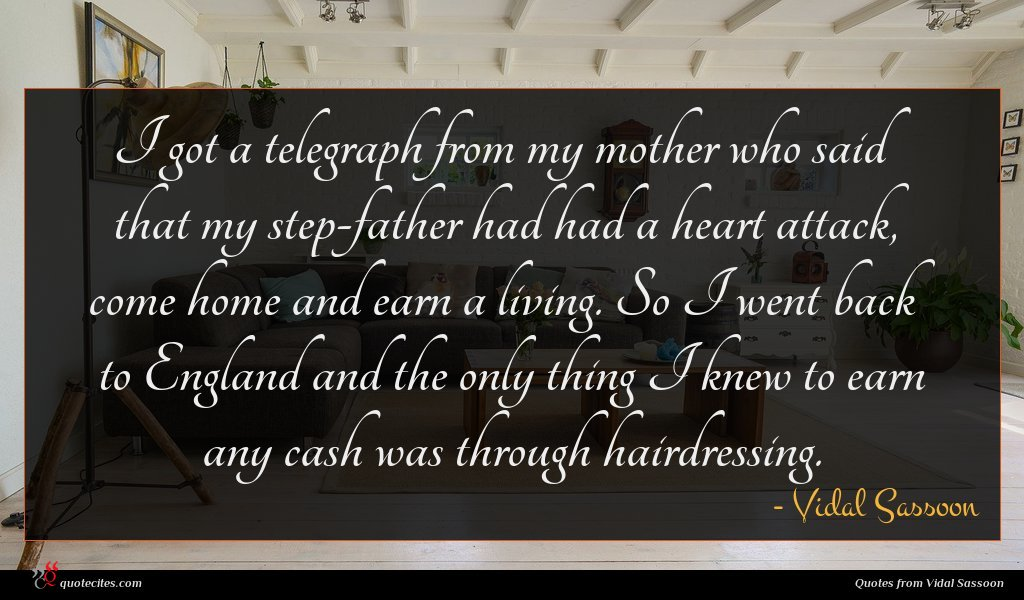 I got a telegraph from my mother who said that my step-father had had a heart attack, come home and earn a living. So I went back to England and the only thing I knew to earn any cash was through hairdressing.