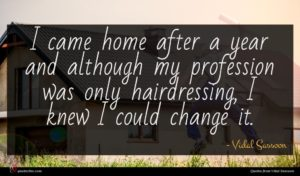 Vidal Sassoon quote : I came home after ...