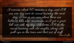 Bear Grylls quote : I exercise about minutes ...