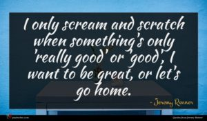 Jeremy Renner quote : I only scream and ...