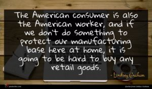 Lindsey Graham quote : The American consumer is ...
