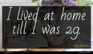 Ray Romano quote : I lived at home ...