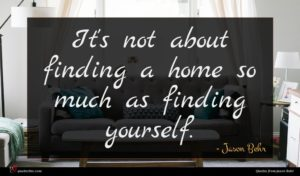 Jason Behr quote : It's not about finding ...