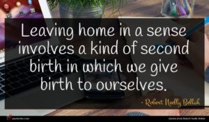 Robert Neelly Bellah quote : Leaving home in a ...
