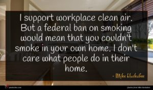 Mike Huckabee quote : I support workplace clean ...