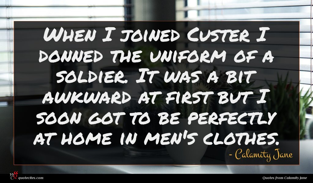 When I joined Custer I donned the uniform of a soldier. It was a bit awkward at first but I soon got to be perfectly at home in men's clothes.