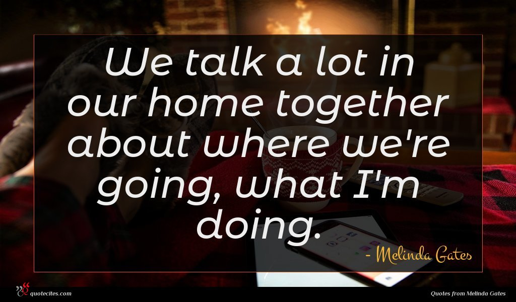 We talk a lot in our home together about where we're going, what I'm doing.