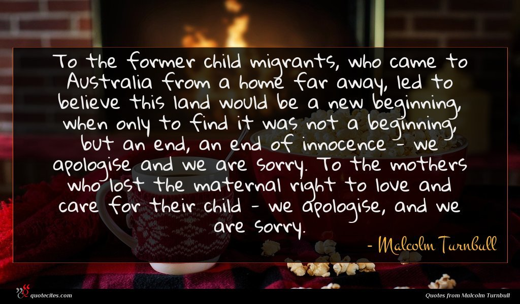 To the former child migrants, who came to Australia from a home far away, led to believe this land would be a new beginning, when only to find it was not a beginning, but an end, an end of innocence - we apologise and we are sorry. To the mothers who lost the maternal right to love and care for their child - we apologise, and we are sorry.