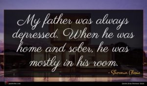 Sherman Alexie quote : My father was always ...