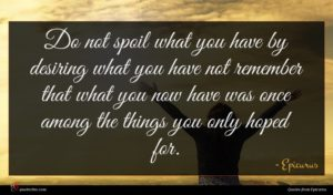 Epicurus quote : Do not spoil what ...
