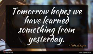 John Wayne quote : Tomorrow hopes we have ...