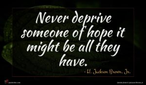 H. Jackson Brown, Jr. quote : Never deprive someone of ...