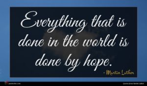Martin Luther quote : Everything that is done ...