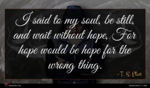 T. S. Eliot quote : I said to my ...