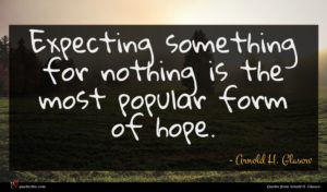 Arnold H. Glasow quote : Expecting something for nothing ...