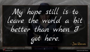 Jim Henson quote : My hope still is ...