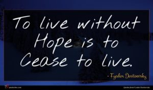 Fyodor Dostoevsky quote : To live without Hope ...