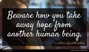 Oliver Wendell Holmes quote : Beware how you take ...