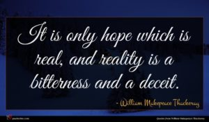 William Makepeace Thackeray quote : It is only hope ...