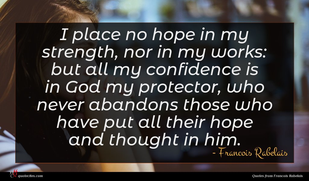 I place no hope in my strength, nor in my works: but all my confidence is in God my protector, who never abandons those who have put all their hope and thought in him.
