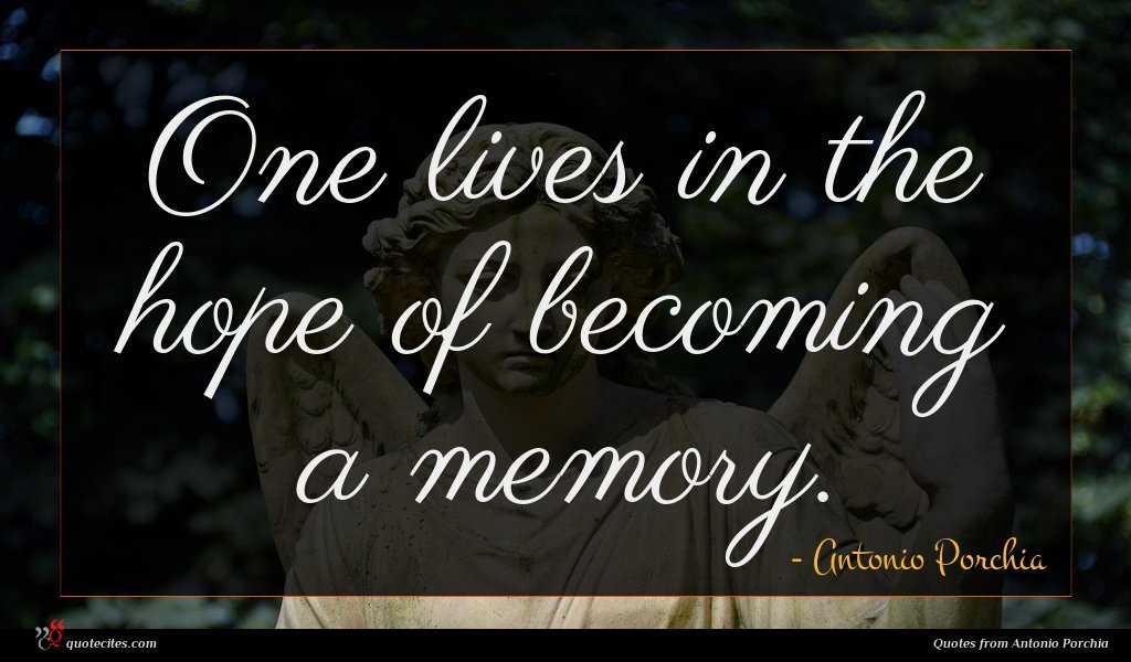 One lives in the hope of becoming a memory.