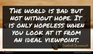 Friedrich Durrenmatt quote : The world is bad ...
