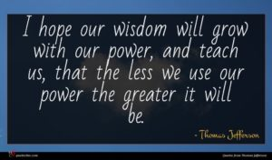 Thomas Jefferson quote : I hope our wisdom ...