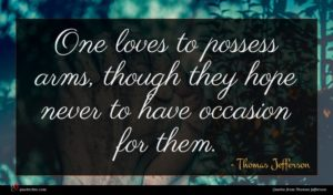 Thomas Jefferson quote : One loves to possess ...