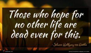 Johann Wolfgang von Goethe quote : Those who hope for ...