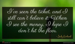 Judy Garland quote : I've seen the ticket ...