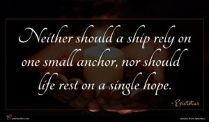 Epictetus quote : Neither should a ship ...