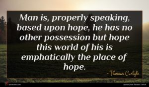 Thomas Carlyle quote : Man is properly speaking ...
