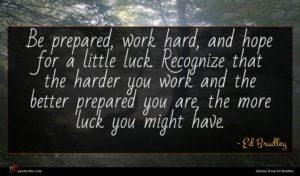 Ed Bradley quote : Be prepared work hard ...