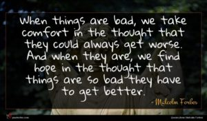 Malcolm Forbes quote : When things are bad ...