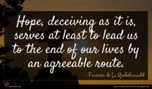 Francois de La Rochefoucauld quote : Hope deceiving as it ...