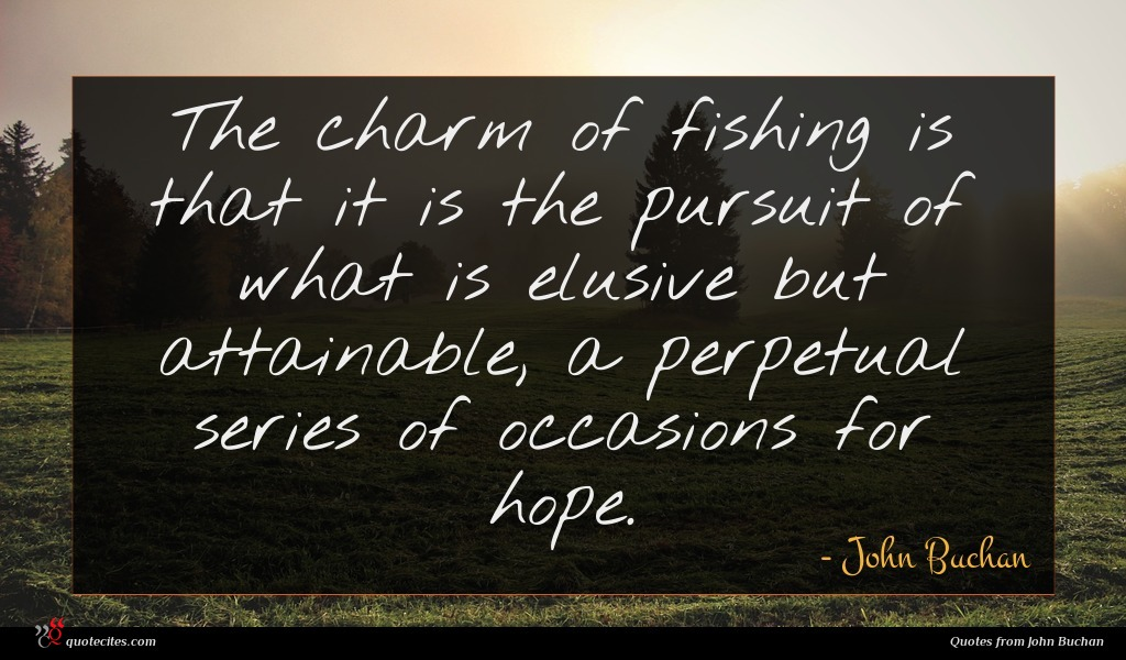 The charm of fishing is that it is the pursuit of what is elusive but attainable, a perpetual series of occasions for hope.