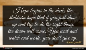 Anne Lamott quote : Hope begins in the ...